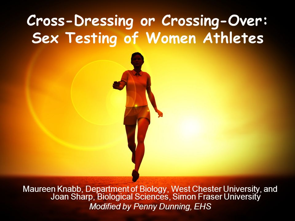 1 Cross-Dressing or Crossing-Over: Sex Testing of Women Athletes Maureen Knabb, Department of Biology, West Chester University, and Joan Sharp, Biolog