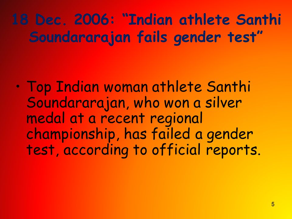 "5 18 Dec. 2006: ""Indian athlete Santhi Soundararajan fails gender test"" Top Indian woman athlete Santhi Soundararajan, who won a silver medal at a rec"