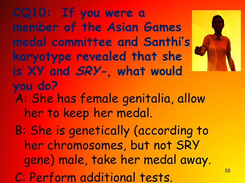 59 CQ10: If you were a member of the Asian Games medal committee and Santhi's karyotype revealed that she is XY and SRY-, what would you do? A: She ha