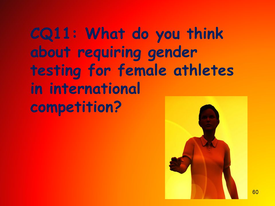 60 CQ11: What do you think about requiring gender testing for female athletes in international competition?