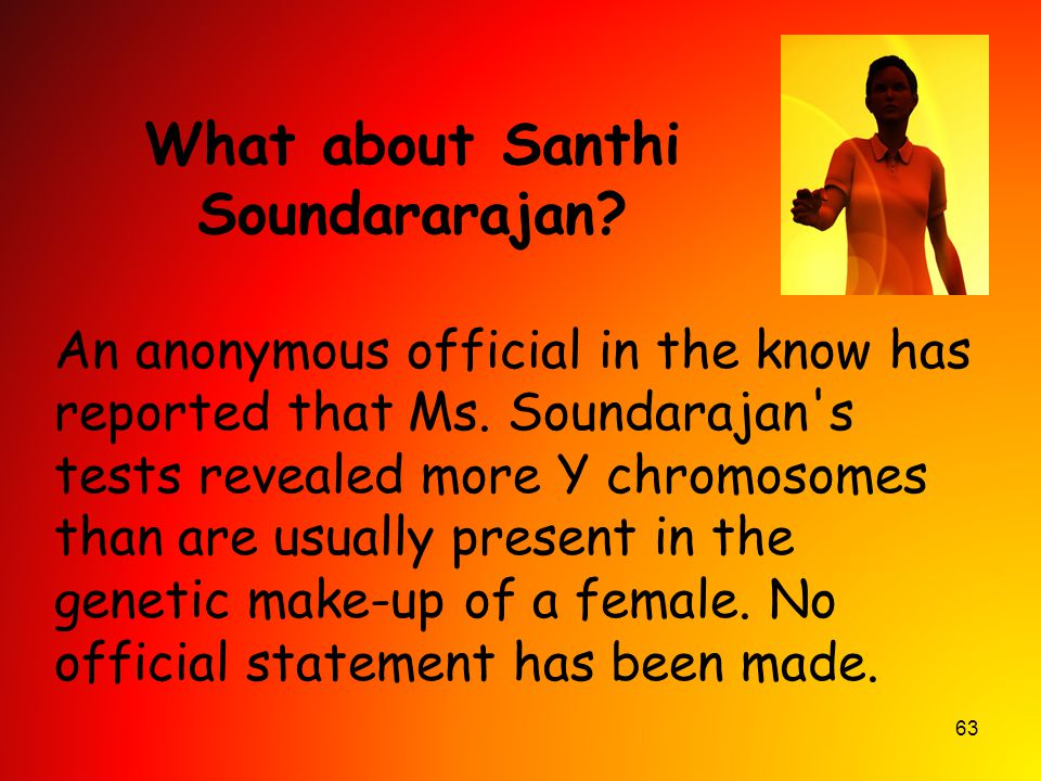 63 What about Santhi Soundararajan? An anonymous official in the know has reported that Ms. Soundarajan's tests revealed more Y chromosomes than are u