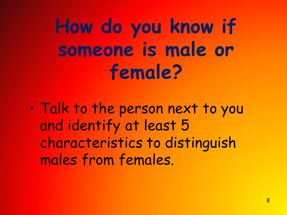 8 How do you know if someone is male or female? Talk to the person next to you and identify at least 5 characteristics to distinguish males from femal