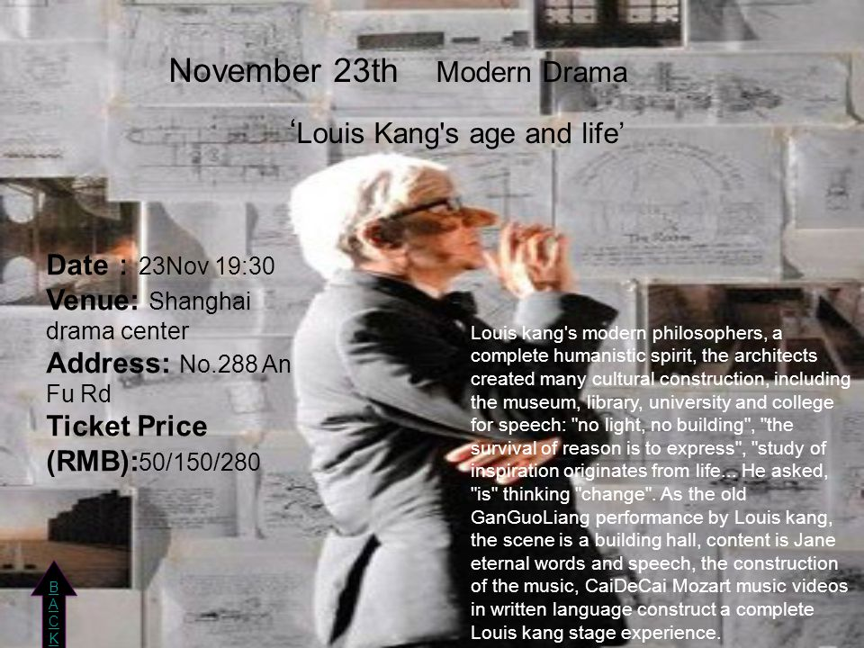 November 23th Modern Drama ' Louis Kang s age and life' Date : 23Nov 19:30 Venue: Shanghai drama center Address: No.288 An Fu Rd Ticket Price (RMB): 50/150/280 BACKBACK BACKBACK Louis kang s modern philosophers, a complete humanistic spirit, the architects created many cultural construction, including the museum, library, university and college for speech: no light, no building , the survival of reason is to express , study of inspiration originates from life...
