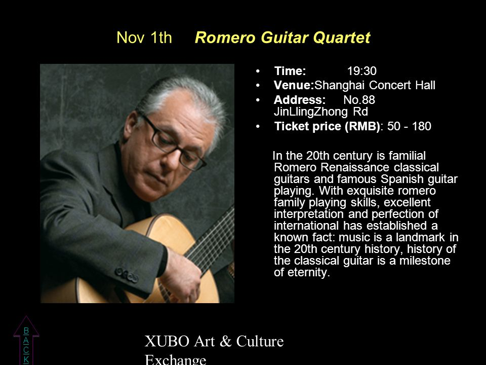 Nov 1th Romero Guitar Quartet Time: 19:30 Venue:Shanghai Concert Hall Address: No.88 JinLlingZhong Rd Ticket price (RMB): 50 - 180 In the 20th century is familial Romero Renaissance classical guitars and famous Spanish guitar playing.