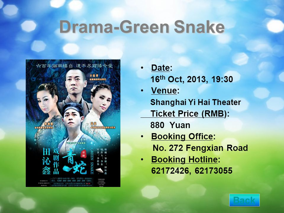 Drama-Green Snake Date: 16 th Oct, 2013, 19:30 Venue: Shanghai Yi Hai Theater Ticket Price (RMB): 880 Yuan Booking Office: No. 272 Fengxian Road Booki