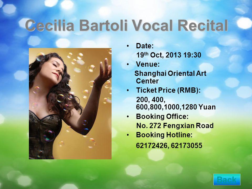 Cecilia Bartoli Vocal Recital Date: 19 th Oct, 2013 19:30 Venue: Shanghai Oriental Art Center Ticket Price (RMB): 200, 400, 600,800,1000,1280 Yuan Booking Office: No.