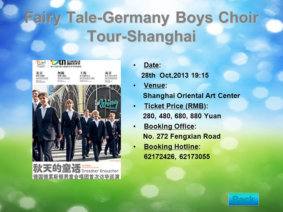 Fairy Tale-Germany Boys Choir Tour-Shanghai Date: 28th Oct,2013 19:15 Venue: Shanghai Oriental Art Center Ticket Price (RMB): 280, 480, 680, 880 Yuan Booking Office: No.