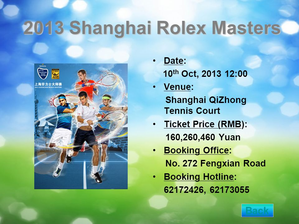 2013 Shanghai Rolex Masters Date: 10 th Oct, 2013 12:00 Venue: Shanghai QiZhong Tennis Court Ticket Price (RMB): 160,260,460 Yuan Booking Office: No.