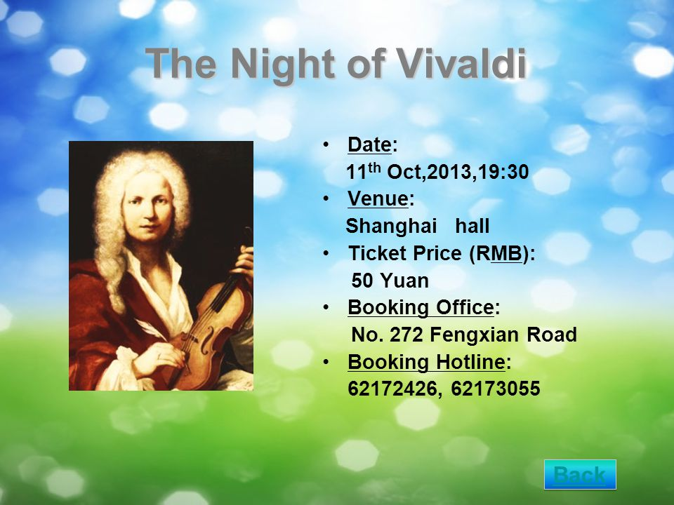 The Night of Vivaldi Date: 11 th Oct,2013,19:30 Venue: Shanghai hall Ticket Price (RMB): 50 Yuan Booking Office: No. 272 Fengxian Road Booking Hotline