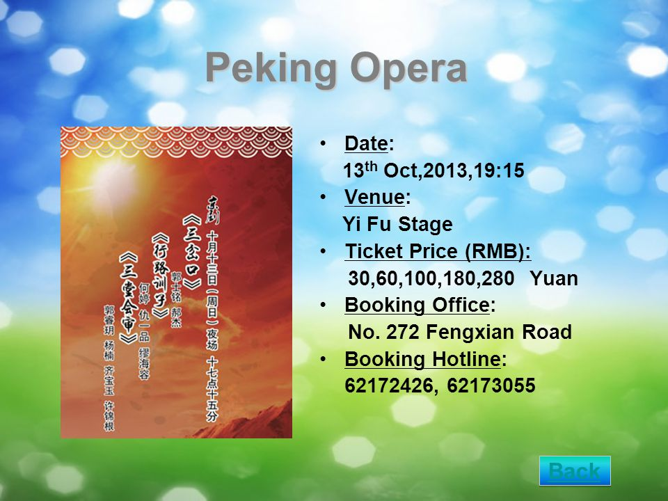 Peking Opera Date: 13 th Oct,2013,19:15 Venue: Yi Fu Stage Ticket Price (RMB): 30,60,100,180,280 Yuan Booking Office: No. 272 Fengxian Road Booking Ho