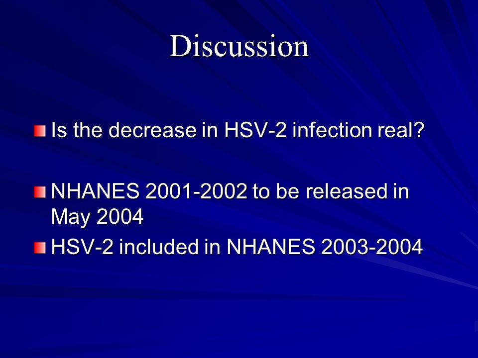 Discussion Is the decrease in HSV-2 infection real? NHANES 2001-2002 to be released in May 2004 HSV-2 included in NHANES 2003-2004