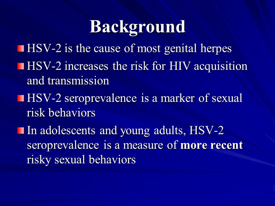 Background HSV-2 is the cause of most genital herpes HSV-2 increases the risk for HIV acquisition and transmission HSV-2 seroprevalence is a marker of sexual risk behaviors In adolescents and young adults, HSV-2 seroprevalence is a measure of more recent risky sexual behaviors