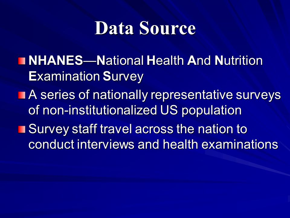 Data Source NHANES—National Health And Nutrition Examination Survey A series of nationally representative surveys of non-institutionalized US population Survey staff travel across the nation to conduct interviews and health examinations