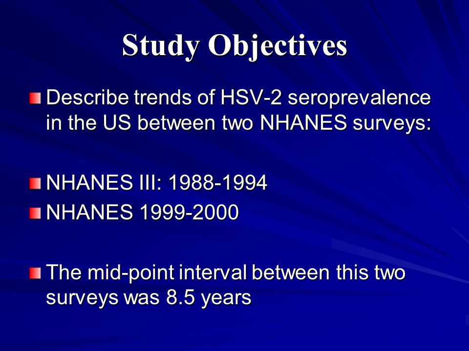 Study Objectives Describe trends of HSV-2 seroprevalence in the US between two NHANES surveys: NHANES III: 1988-1994 NHANES 1999-2000 The mid-point interval between this two surveys was 8.5 years