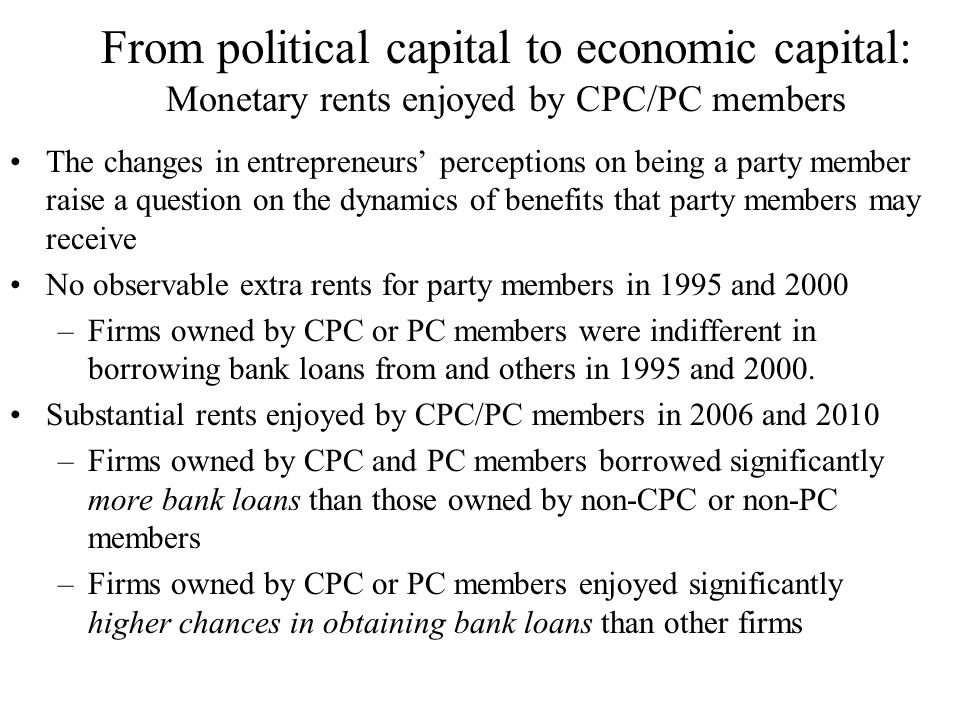 From political capital to economic capital: Monetary rents enjoyed by CPC/PC members The changes in entrepreneurs' perceptions on being a party member raise a question on the dynamics of benefits that party members may receive No observable extra rents for party members in 1995 and 2000 –Firms owned by CPC or PC members were indifferent in borrowing bank loans from and others in 1995 and 2000.