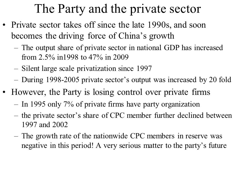 The Party and the private sector Private sector takes off since the late 1990s, and soon becomes the driving force of China's growth –The output share of private sector in national GDP has increased from 2.5% in1998 to 47% in 2009 –Silent large scale privatization since 1997 –During 1998-2005 private sector's output was increased by 20 fold However, the Party is losing control over private firms –In 1995 only 7% of private firms have party organization –the private sector's share of CPC member further declined between 1997 and 2002 –The growth rate of the nationwide CPC members in reserve was negative in this period.