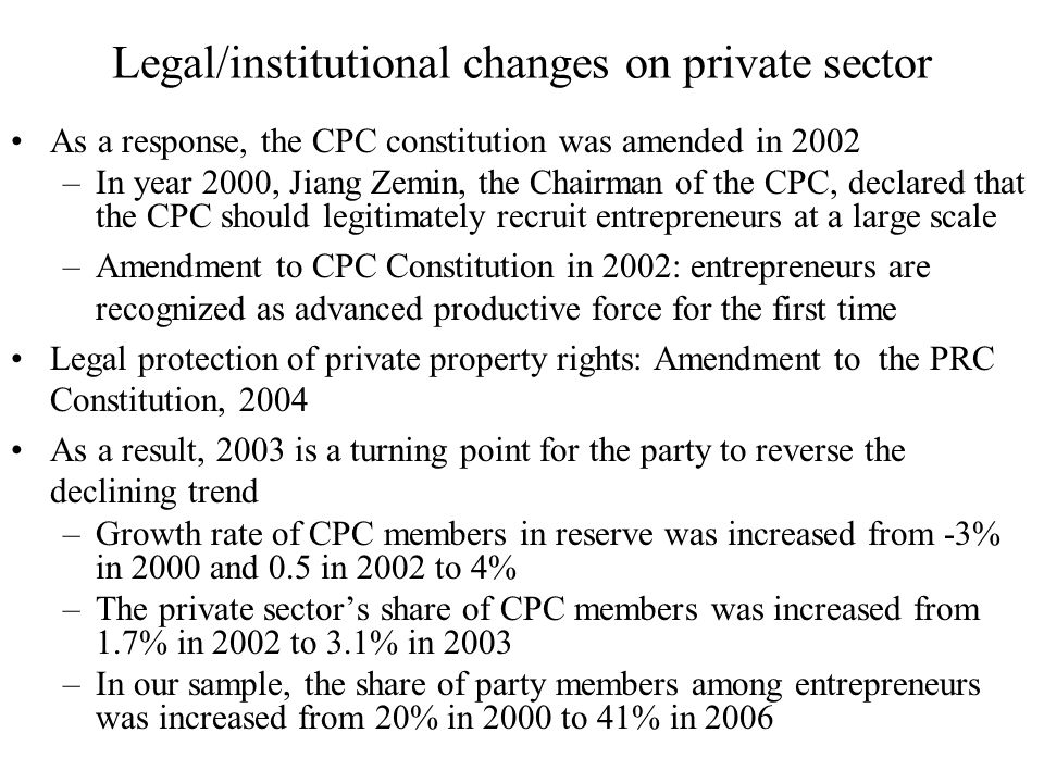 Legal/institutional changes on private sector As a response, the CPC constitution was amended in 2002 –In year 2000, Jiang Zemin, the Chairman of the CPC, declared that the CPC should legitimately recruit entrepreneurs at a large scale –Amendment to CPC Constitution in 2002: entrepreneurs are recognized as advanced productive force for the first time Legal protection of private property rights: Amendment to the PRC Constitution, 2004 As a result, 2003 is a turning point for the party to reverse the declining trend –Growth rate of CPC members in reserve was increased from -3% in 2000 and 0.5 in 2002 to 4% –The private sector's share of CPC members was increased from 1.7% in 2002 to 3.1% in 2003 –In our sample, the share of party members among entrepreneurs was increased from 20% in 2000 to 41% in 2006