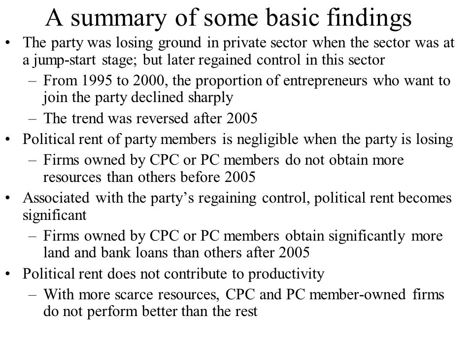 A summary of some basic findings The party was losing ground in private sector when the sector was at a jump-start stage; but later regained control in this sector –From 1995 to 2000, the proportion of entrepreneurs who want to join the party declined sharply –The trend was reversed after 2005 Political rent of party members is negligible when the party is losing –Firms owned by CPC or PC members do not obtain more resources than others before 2005 Associated with the party's regaining control, political rent becomes significant –Firms owned by CPC or PC members obtain significantly more land and bank loans than others after 2005 Political rent does not contribute to productivity –With more scarce resources, CPC and PC member-owned firms do not perform better than the rest