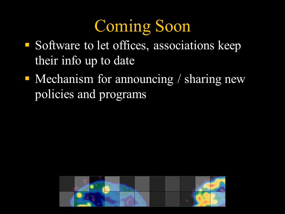 Coming Soon  Software to let offices, associations keep their info up to date  Mechanism for announcing / sharing new policies and programs