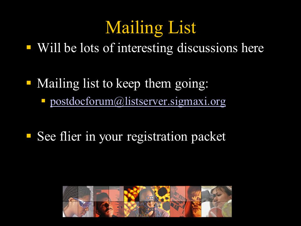 Mailing List  Will be lots of interesting discussions here  Mailing list to keep them going:  postdocforum@listserver.sigmaxi.org postdocforum@list