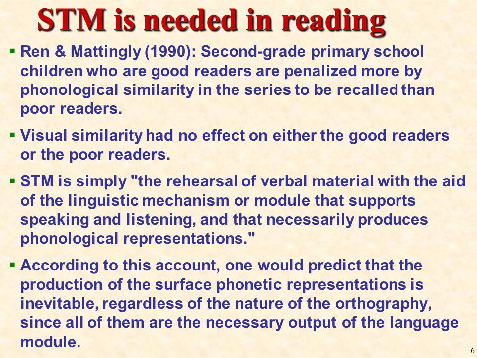 5  Short-Term Memory (STM)  Short-Term Memory (STM) — The ability to retain any material in memory for a brief period of time  Phonological Recoding  Phonological Recoding — To remember any linguistic material in written form for more than a few milliseconds, humans have to first transform the material into a speech-like form (Baddeley & Hitch, 1974).