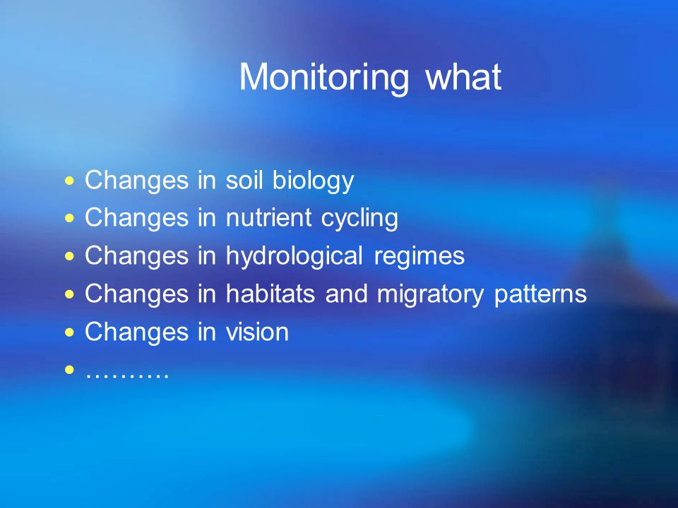 Monitoring what Changes in soil biology Changes in nutrient cycling Changes in hydrological regimes Changes in habitats and migratory patterns Changes in vision ……….