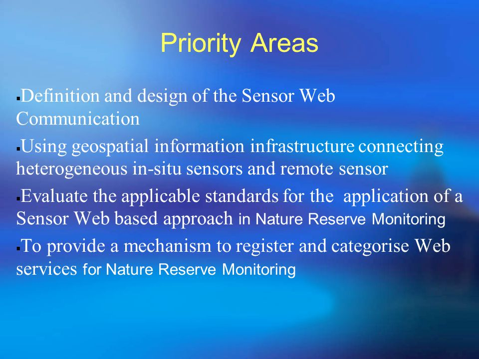 Priority Areas  Definition and design of the Sensor Web Communication  Using geospatial information infrastructure connecting heterogeneous in-situ sensors and remote sensor  Evaluate the applicable standards for the application of a Sensor Web based approach in Nature Reserve Monitoring  To provide a mechanism to register and categorise Web services for Nature Reserve Monitoring