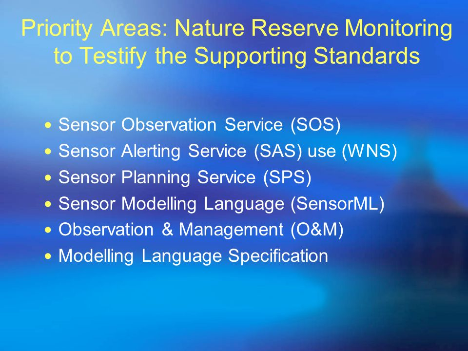 Priority Areas: Nature Reserve Monitoring to Testify the Supporting Standards Sensor Observation Service (SOS)‏ Sensor Alerting Service (SAS) use (WNS)‏ Sensor Planning Service (SPS)‏ Sensor Modelling Language (SensorML)‏ Observation & Management (O&M)‏ Modelling Language Specification