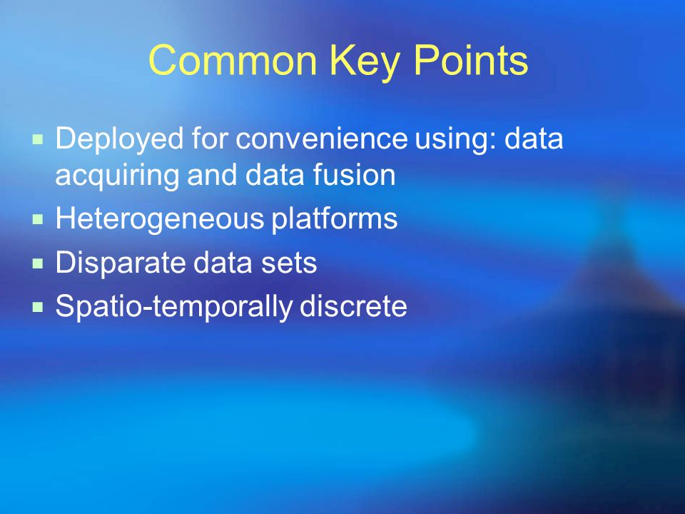 Common Key Points  Deployed for convenience using: data acquiring and data fusion  Heterogeneous platforms  Disparate data sets  Spatio-temporally discrete