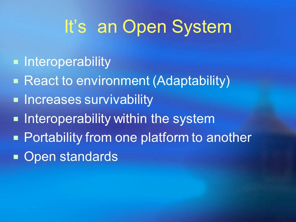 It's an Open System  Interoperability  React to environment (Adaptability)  Increases survivability  Interoperability within the system  Portability from one platform to another  Open standards