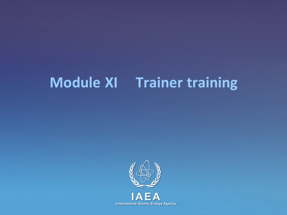 IAEA Module XI – Trainer training61 Designing a new training program: Prior to training Design of training program  Teaching objectives and sub-objectives  Syllabus  Teaching methods, program and schedule Find trainers with the technical and teaching skills you need Selecting and informing participants Designing course materials  Distributing course information to target population  List of participants  Lists of trainers  List of visits  Teacher trainer s guide  Documents for participants