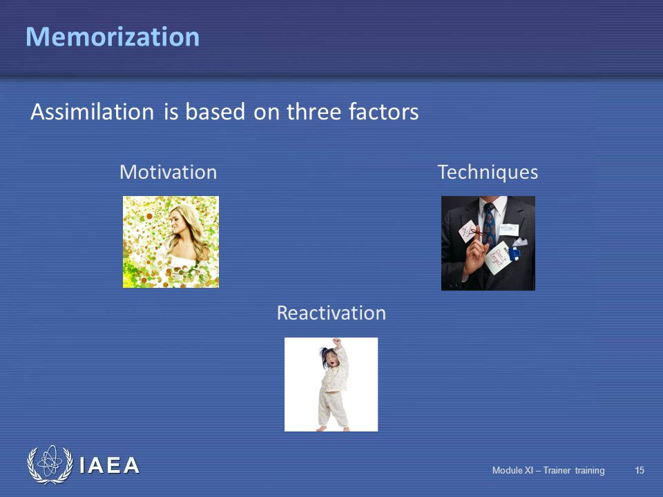 IAEA Module XI – Trainer training14 Memorization There are two types of memory Short-term memoryLong-term memory The difference between these two type