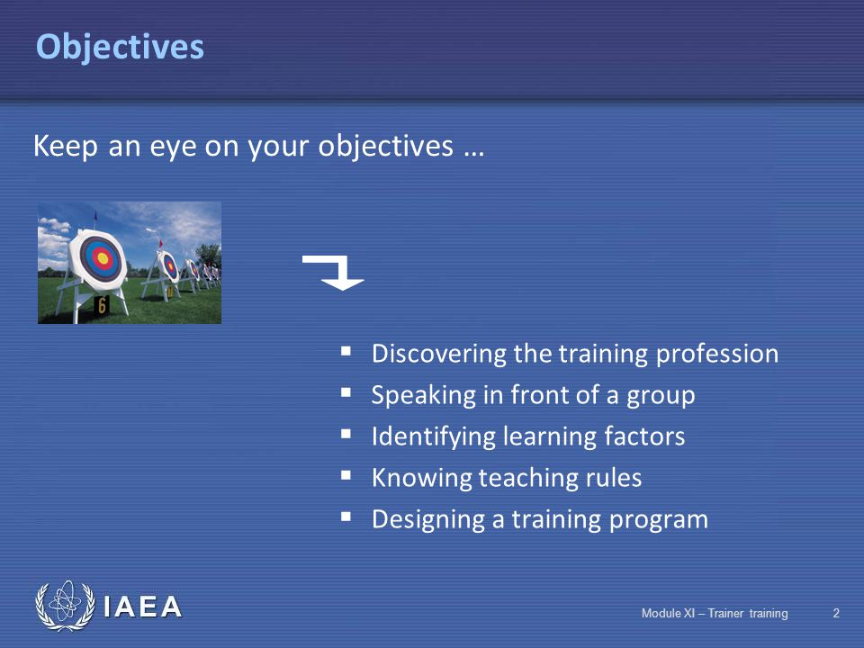 IAEA Module XI – Trainer training12 Motivation The trainer must:  Identify and take into account the areas of interest of the trainees  Specify objectives  Facilitate exchanges  Encourage expression of difficulties  Use pictures  Provide practical exercises and role plays