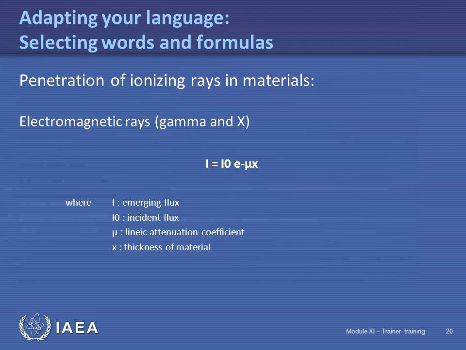 IAEA Module XI – Trainer training19 Adapting your language: Selecting words and formulas Penetration of ionizing rays in materials: Heavy charged part