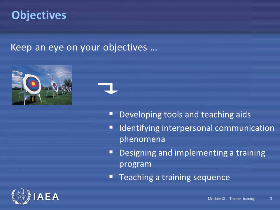 IAEA Module XI – Trainer training2 Objectives  Discovering the training profession  Speaking in front of a group  Identifying learning factors  Knowing teaching rules  Designing a training program Keep an eye on your objectives …