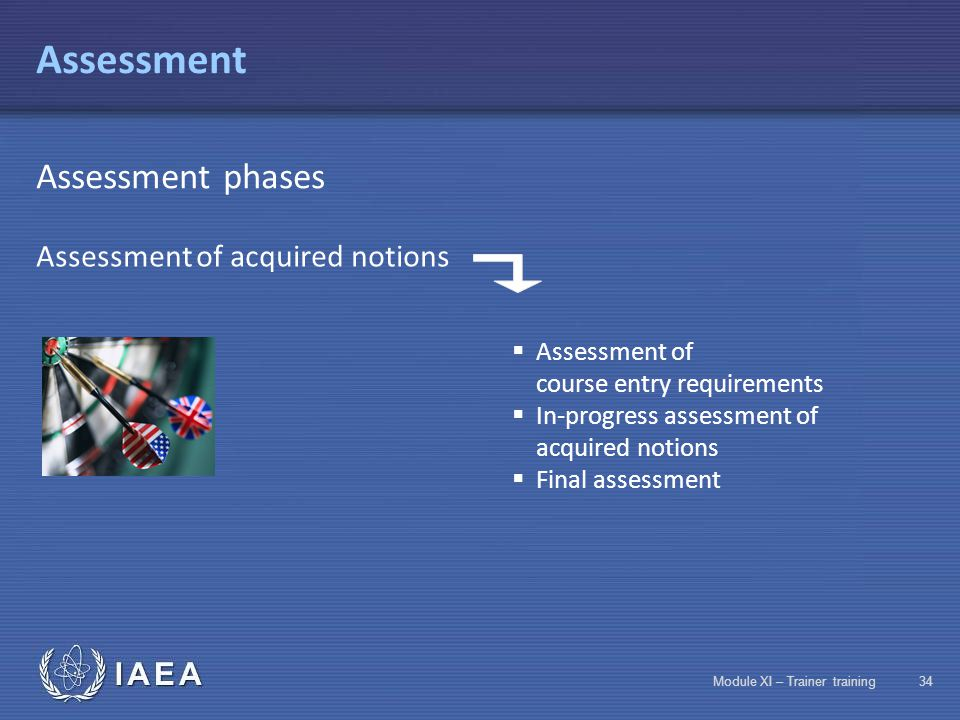 IAEA Module XI – Trainer training33 Assessment Two types of assessment Assessments enable implementation of any required corrective measures Assessment of acquired notions Used to measure any discrepancies between the results obtained and the initial objectives Satisfaction assessment Enables trainees to express their own points of view upon completion of the training session