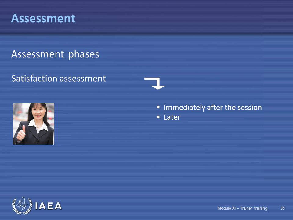 IAEA Module XI – Trainer training34 Assessment Assessment phases Assessment of acquired notions  Assessment of course entry requirements  In-progress assessment of acquired notions  Final assessment