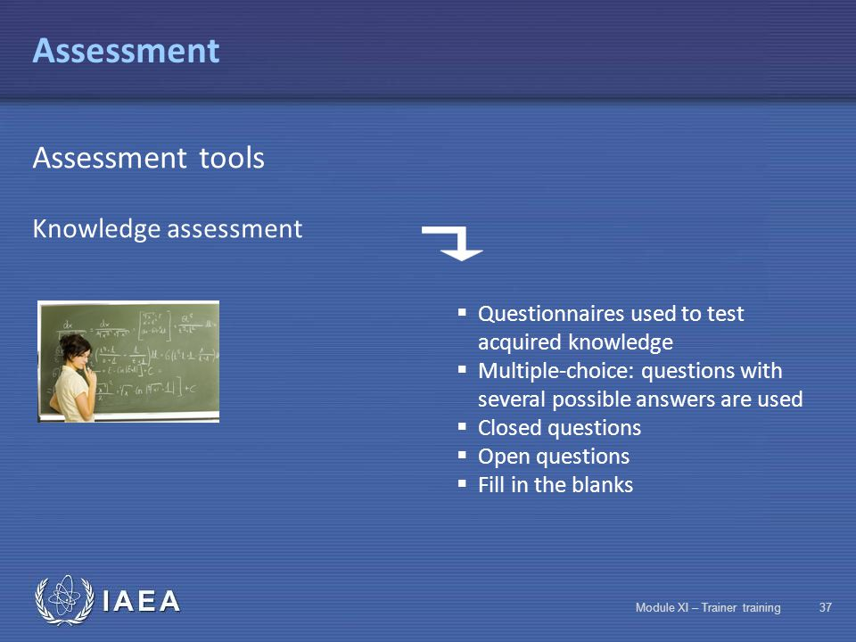 IAEA Module XI – Trainer training36 Assessment Assessment tools Knowledge assessmentAssessment of human skills and know-how