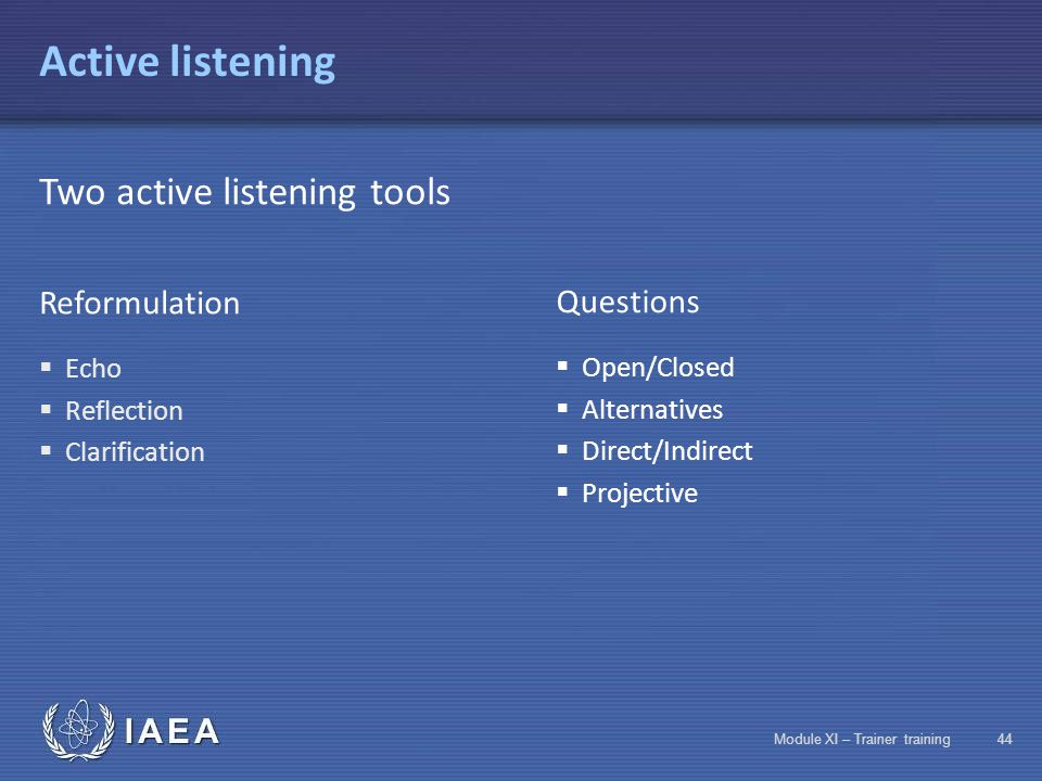 IAEA Module XI – Trainer training43 Active listening Be available Beware of spontaneous reactions Get the full message Take into account the speaker's