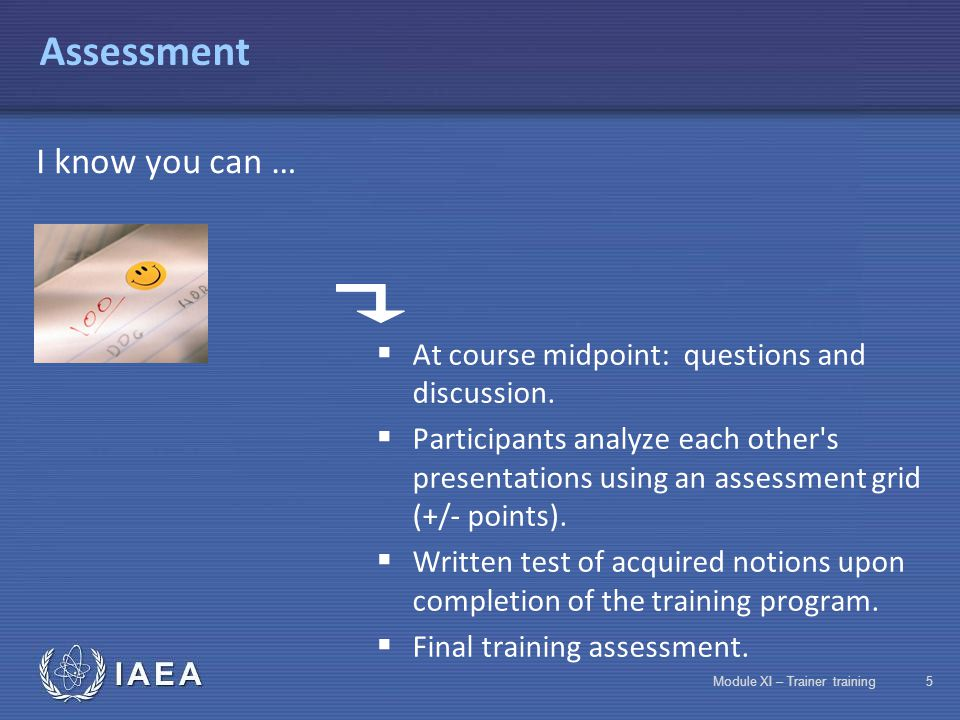 IAEA Module XI – Trainer training35 Assessment Assessment phases Satisfaction assessment  Immediately after the session  Later