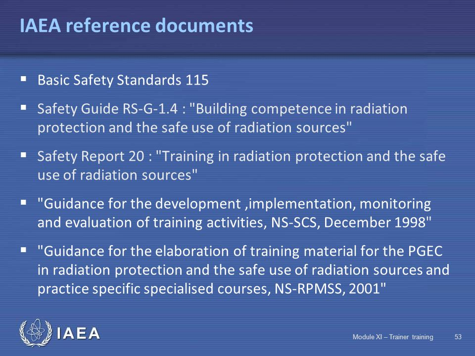 IAEA Module XI – Trainer training52 Categories of staff to train Professionals Users OtherPersons in charge of regulations  Safety authority staff 