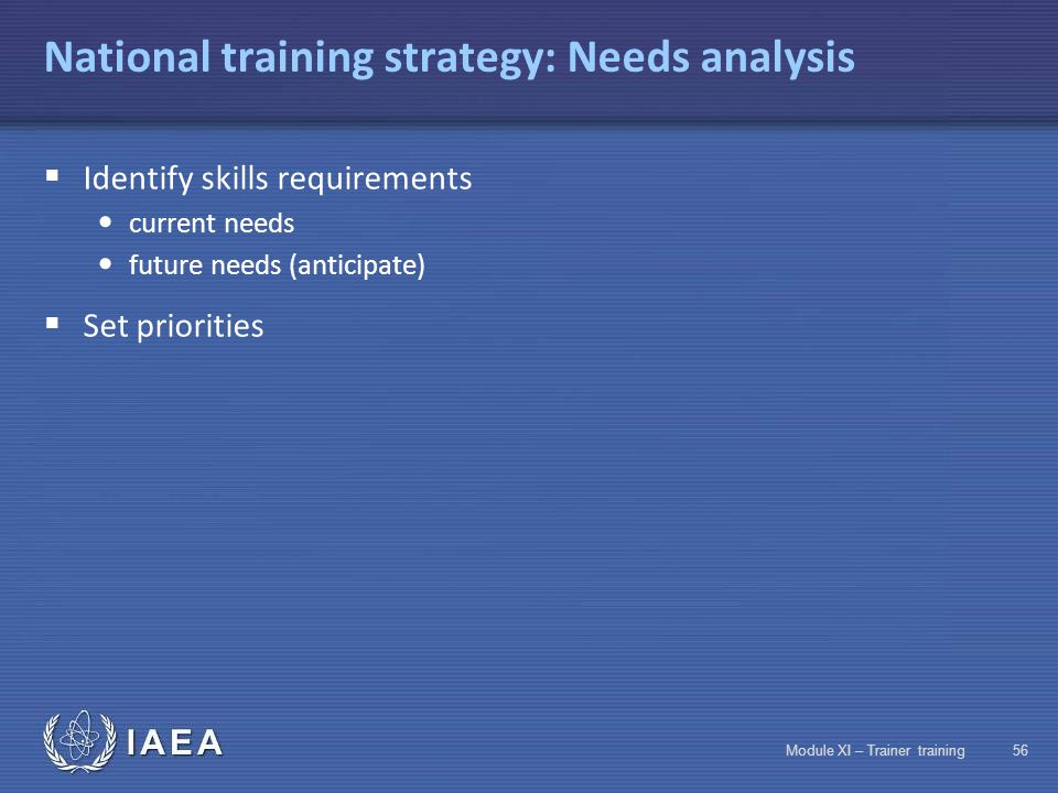 IAEA Module XI – Trainer training55 National training strategy: Methodology Design of National training program Design and implementation of National