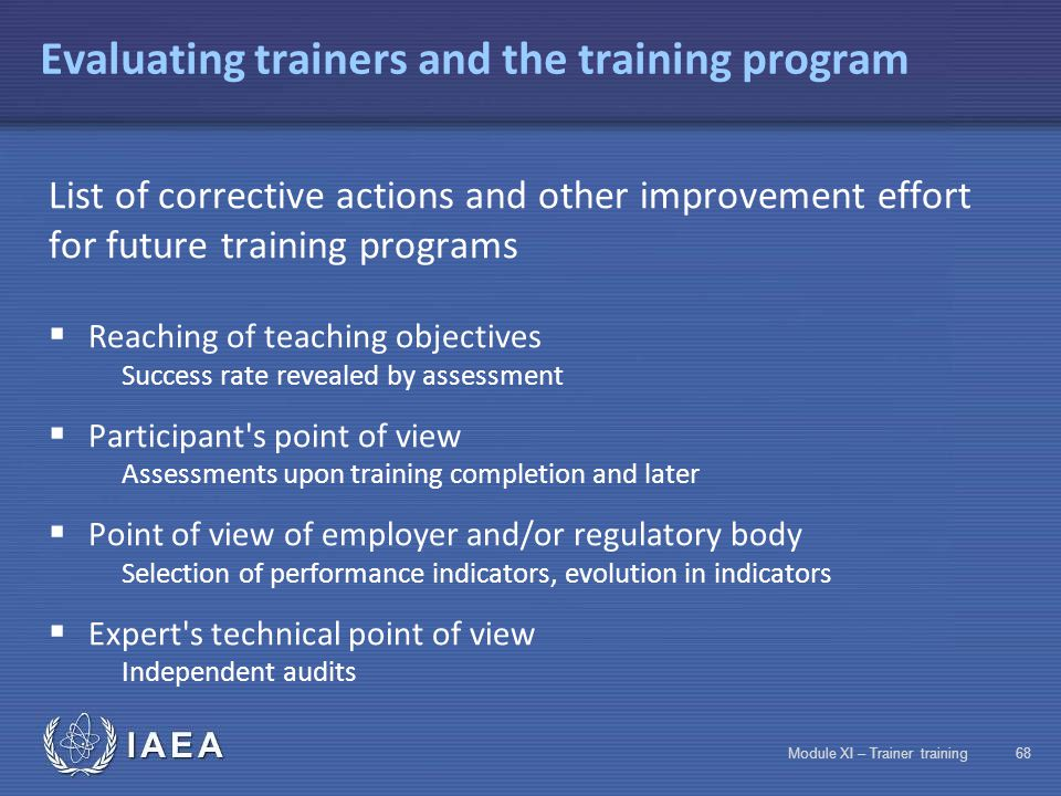 IAEA Module XI – Trainer training67 Selecting an assessment method Classical training Theorie Practice Yes Training method Knowledge assessment Skills assessment Operational skills assessment Training in work situations Distance learning No Yes (If schoolwork site equipment is available) No DifficultYes Very difficultNo
