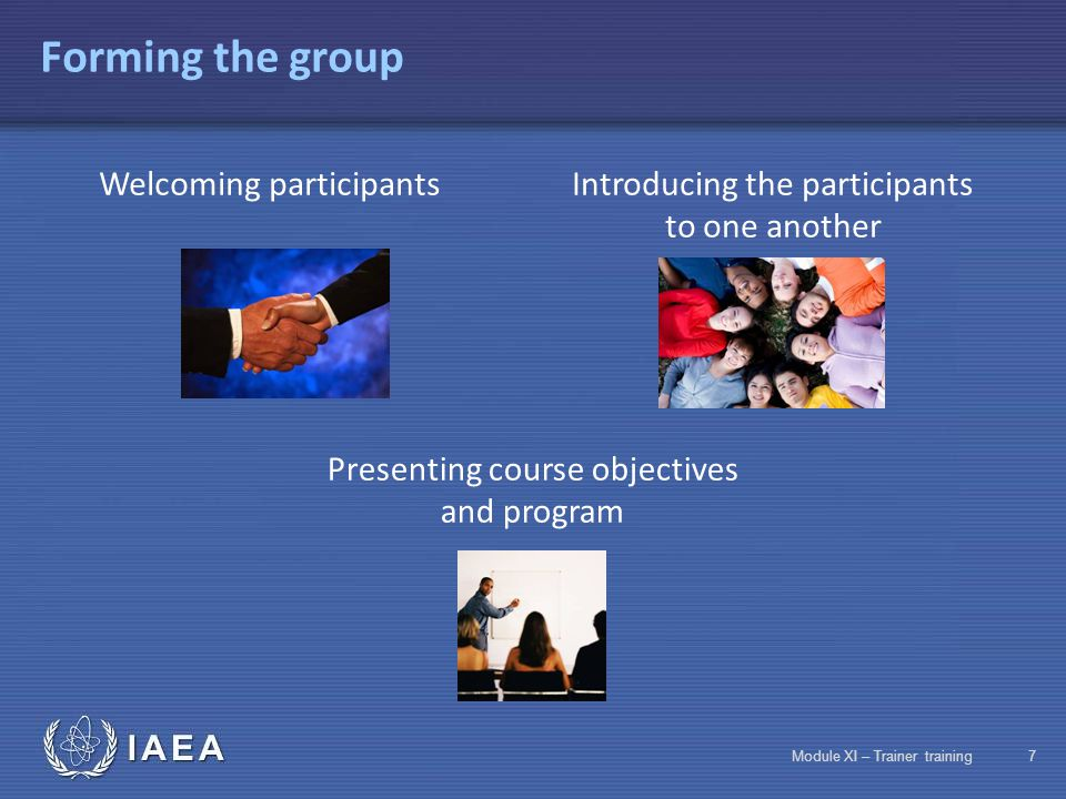 IAEA Module XI – Trainer training6 Program Monday TuesdayWednesdayThursdayFriday Welcome Experiences and training needs of participants Presentation of context Objective 1 Discovering the training profession Objective 4 Knowing teaching rules Objective 5 Practice kicking off the training session Objective 8 Designing a training sequence Objective 10 Teaching a training sequence (cont) Objective 10 Teaching a training sequence (cont) Objective 11 Knowing IAEA reference documents Objective 2 Speaking in front of a group Objective 3 Identifying learning factors Objective 6 Designing a training course Objective 7 Designing teaching tools and aids Midpoint Evaluation Objective 9 Identifying interpersonal communication phenomena Objective 10 Teaching a training sequence Objective 10 Teaching a training sequence (cont) Assessment