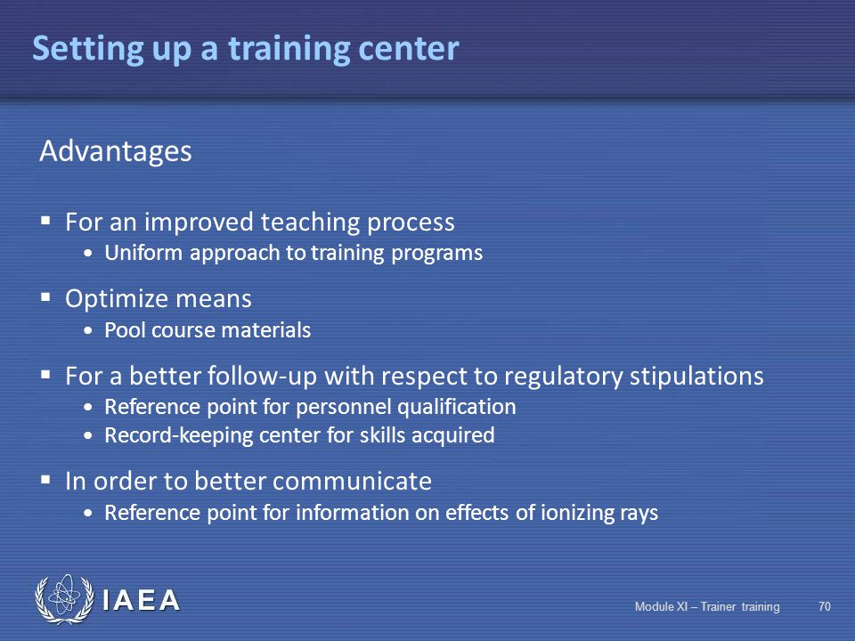 IAEA Module XI – Trainer training69 Record-Keeping Keep records and ensure long-term traceability of information indispensable for regulatory bodies 