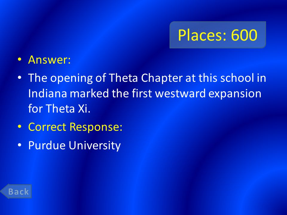 Places: 600 Answer: The opening of Theta Chapter at this school in Indiana marked the first westward expansion for Theta Xi.