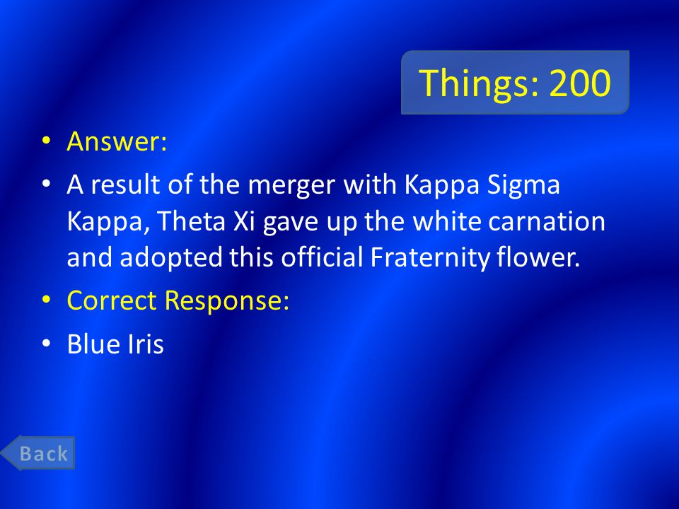 Things: 200 Answer: A result of the merger with Kappa Sigma Kappa, Theta Xi gave up the white carnation and adopted this official Fraternity flower.