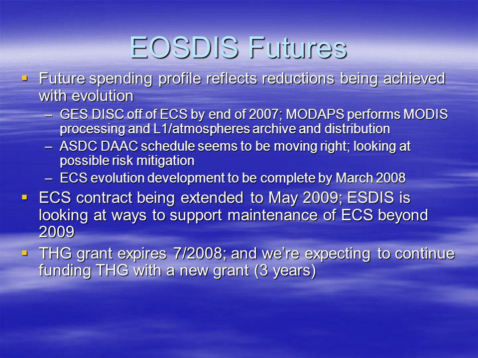 EOSDIS Futures  Future spending profile reflects reductions being achieved with evolution –GES DISC off of ECS by end of 2007; MODAPS performs MODIS processing and L1/atmospheres archive and distribution –ASDC DAAC schedule seems to be moving right; looking at possible risk mitigation –ECS evolution development to be complete by March 2008  ECS contract being extended to May 2009; ESDIS is looking at ways to support maintenance of ECS beyond 2009  THG grant expires 7/2008; and we're expecting to continue funding THG with a new grant (3 years)