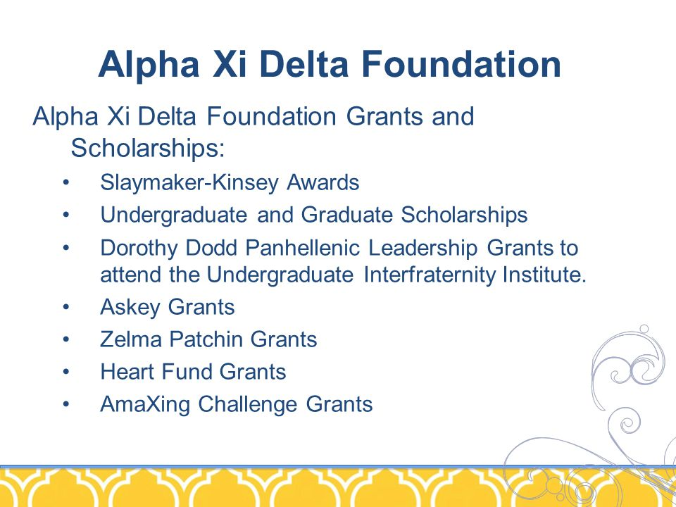 Alpha Xi Delta Foundation Alpha Xi Delta Foundation Grants and Scholarships: Slaymaker-Kinsey Awards Undergraduate and Graduate Scholarships Dorothy Dodd Panhellenic Leadership Grants to attend the Undergraduate Interfraternity Institute.
