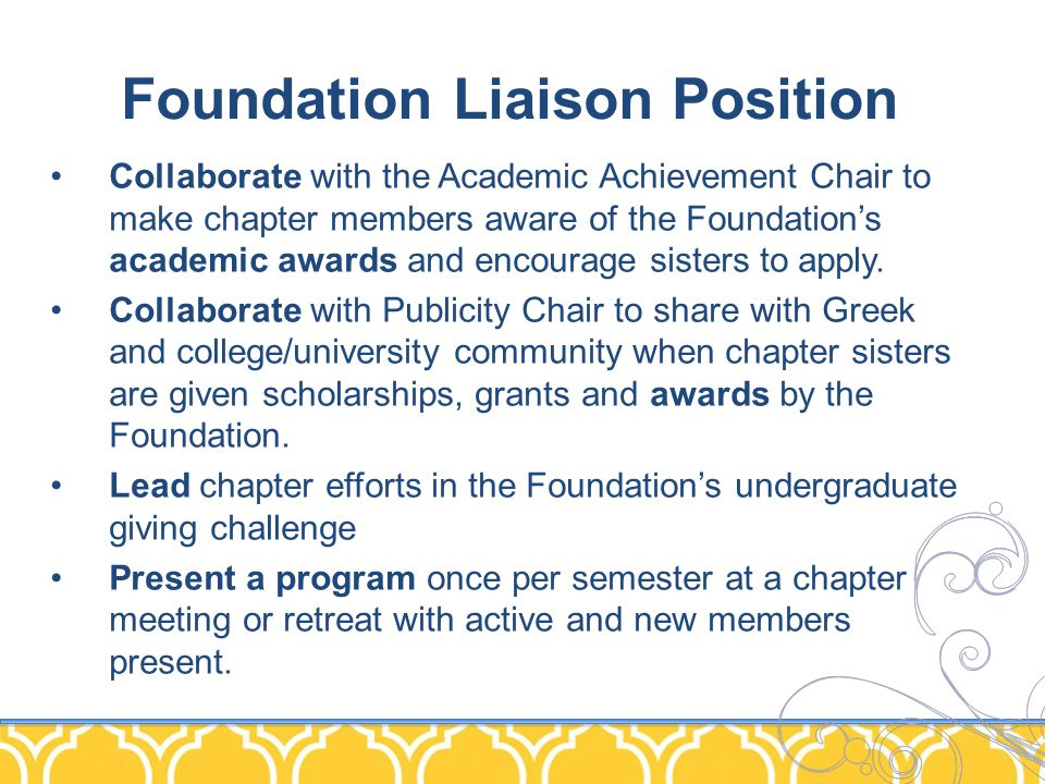 Foundation Liaison Position Collaborate with the Academic Achievement Chair to make chapter members aware of the Foundation's academic awards and encourage sisters to apply.